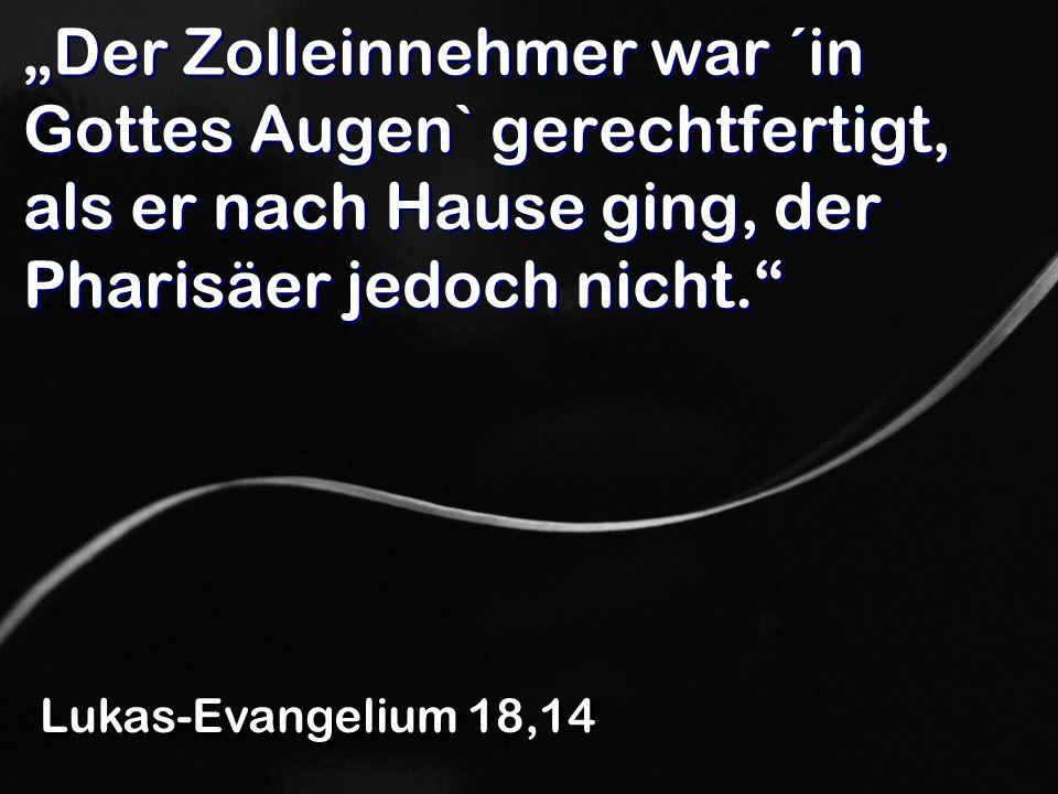 Der Zolleinnehmer war ´in Gottes Augen` gerechtfertigt, als er nach Hause ging, der Pharisäer jedoch nicht. Lukas-Evangelium 18,14