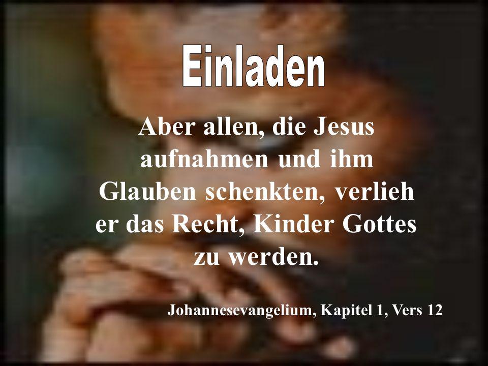 Aber allen, die Jesus aufnahmen und ihm Glauben schenkten, verlieh er das Recht, Kinder Gottes zu werden. Johannesevangelium, Kapitel 1, Vers 12