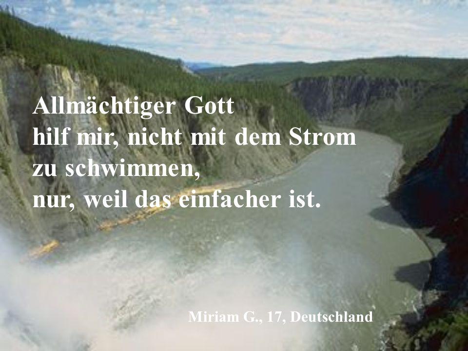 Allmächtiger Gott hilf mir, nicht mit dem Strom zu schwimmen, nur, weil das einfacher ist. Miriam G., 17, Deutschland