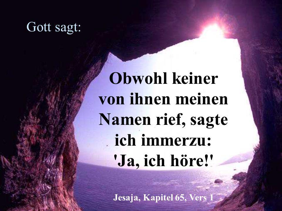 Gott sagt: Obwohl keiner von ihnen meinen Namen rief, sagte ich immerzu: 'Ja, ich höre!' Jesaja, Kapitel 65, Vers 1