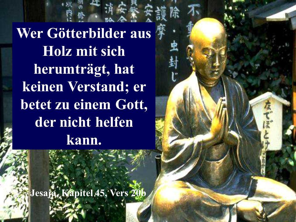 Wer Götterbilder aus Holz mit sich herumträgt, hat keinen Verstand; er betet zu einem Gott, der nicht helfen kann. Jesaja, Kapitel 45, Vers 20b