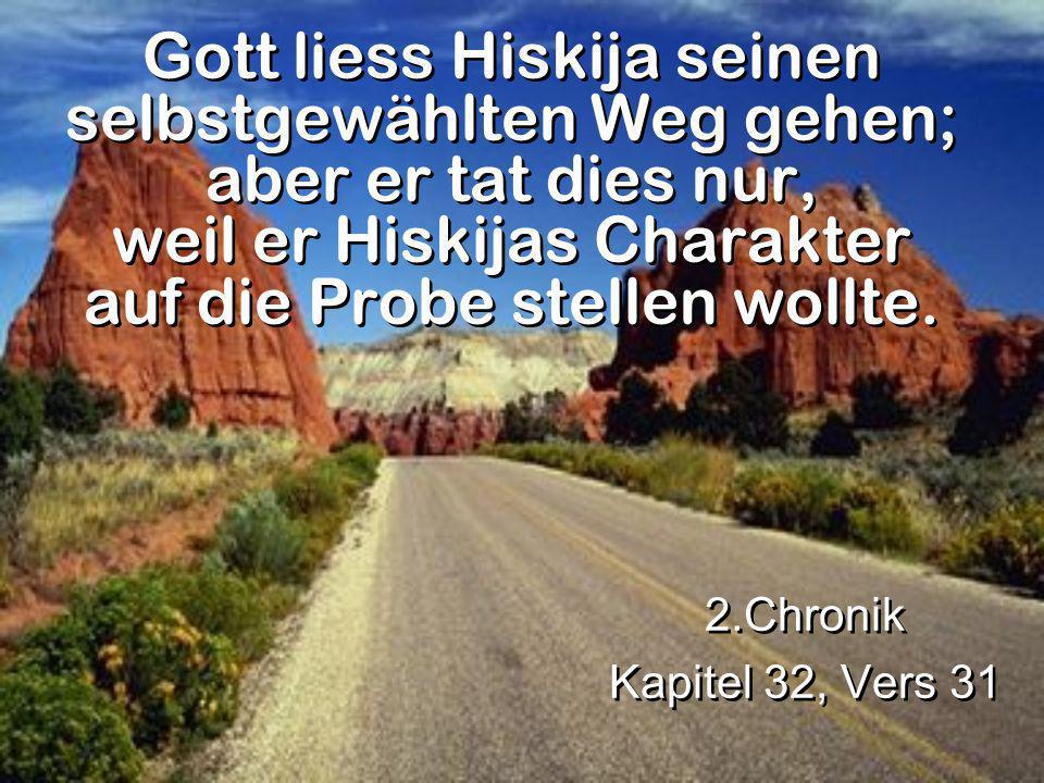 Gott liess Hiskija seinen selbstgewählten Weg gehen; aber er tat dies nur, weil er Hiskijas Charakter auf die Probe stellen wollte. 2.Chronik Kapitel