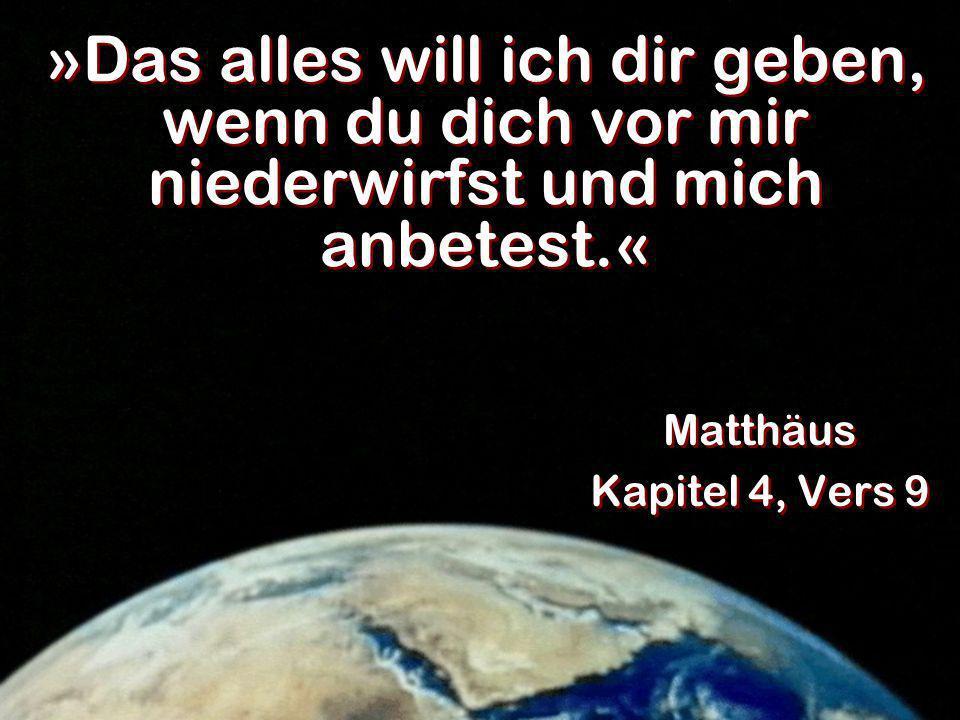 »Das alles will ich dir geben, wenn du dich vor mir niederwirfst und mich anbetest.« Matthäus Kapitel 4, Vers 9 Matthäus Kapitel 4, Vers 9