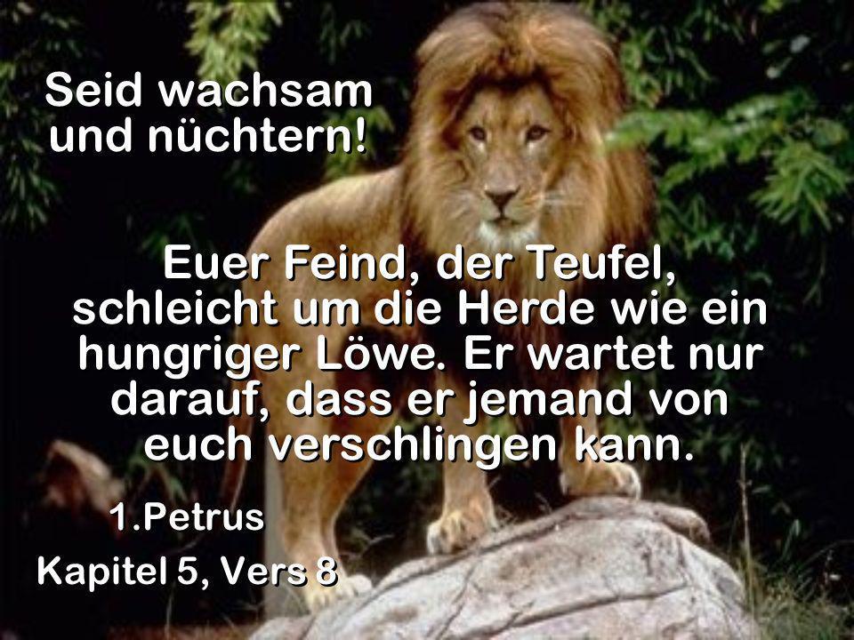 Seid wachsam und nüchtern! 1.Petrus Kapitel 5, Vers 8 1.Petrus Kapitel 5, Vers 8 Euer Feind, der Teufel, schleicht um die Herde wie ein hungriger Löwe