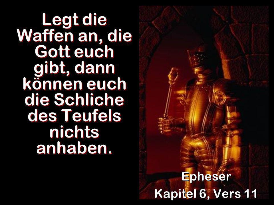 Legt die Waffen an, die Gott euch gibt, dann können euch die Schliche des Teufels nichts anhaben. Epheser Kapitel 6, Vers 11 Epheser Kapitel 6, Vers 1