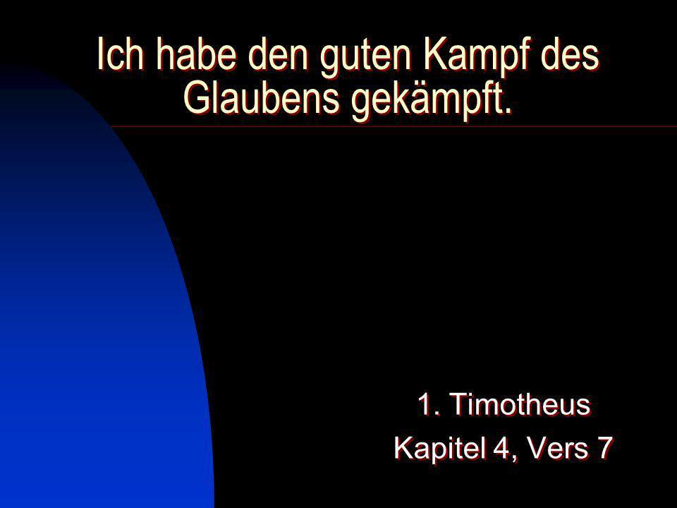 Ich habe den guten Kampf des Glaubens gekämpft. 1. Timotheus Kapitel 4, Vers 7 1. Timotheus Kapitel 4, Vers 7