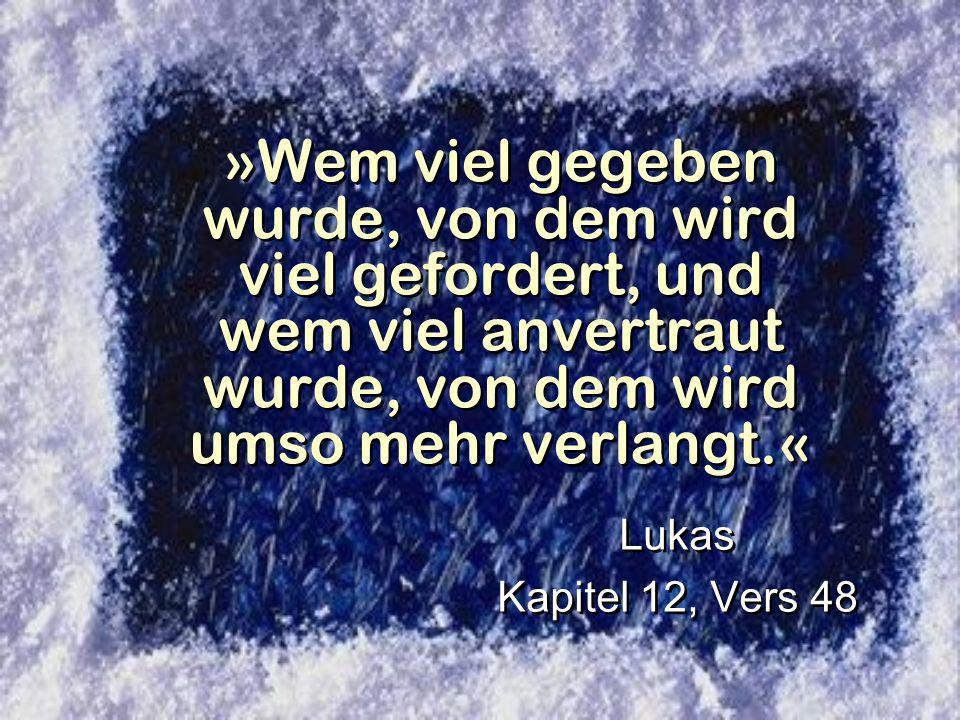 »Wem viel gegeben wurde, von dem wird viel gefordert, und wem viel anvertraut wurde, von dem wird umso mehr verlangt.« Lukas Kapitel 12, Vers 48 Lukas