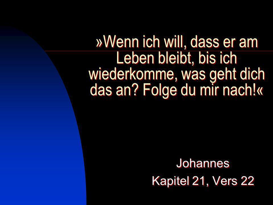 »Wenn ich will, dass er am Leben bleibt, bis ich wiederkomme, was geht dich das an? Folge du mir nach!« Johannes Kapitel 21, Vers 22 Johannes Kapitel