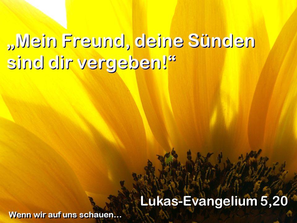Mein Freund, deine Sünden sind dir vergeben! Lukas-Evangelium 5,20 Wenn wir auf uns schauen…