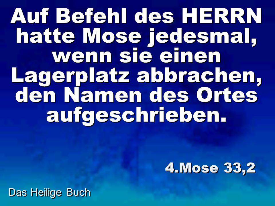 Das Heilige Buch Auf Befehl des HERRN hatte Mose jedesmal, wenn sie einen Lagerplatz abbrachen, den Namen des Ortes aufgeschrieben. 4.Mose 33,2