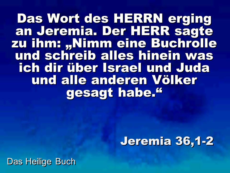 Das Heilige Buch Das Wort des HERRN erging an Jeremia. Der HERR sagte zu ihm: Nimm eine Buchrolle und schreib alles hinein was ich dir über Israel und
