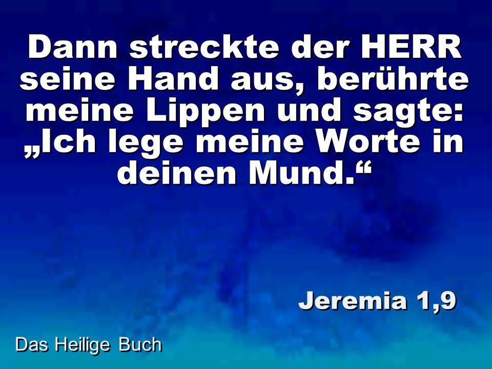 Dann streckte der HERR seine Hand aus, berührte meine Lippen und sagte: Ich lege meine Worte in deinen Mund. Jeremia 1,9