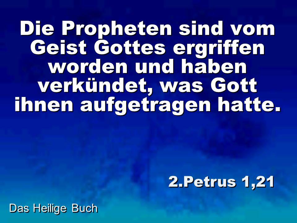Das Heilige Buch Die Propheten sind vom Geist Gottes ergriffen worden und haben verkündet, was Gott ihnen aufgetragen hatte. 2.Petrus 1,21
