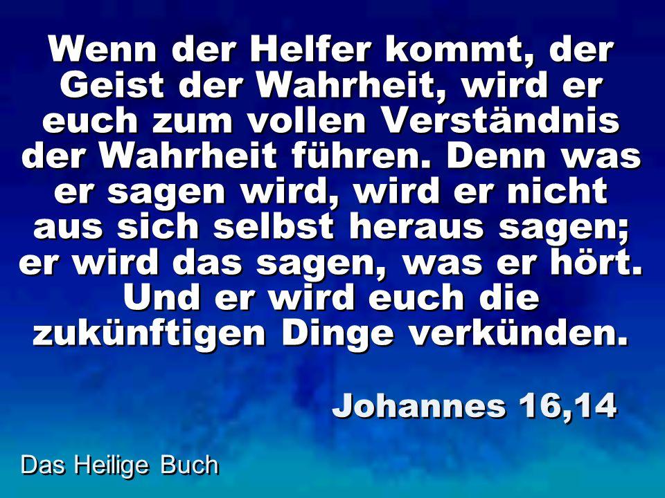 Das Heilige Buch Wenn der Helfer kommt, der Geist der Wahrheit, wird er euch zum vollen Verständnis der Wahrheit führen. Denn was er sagen wird, wird