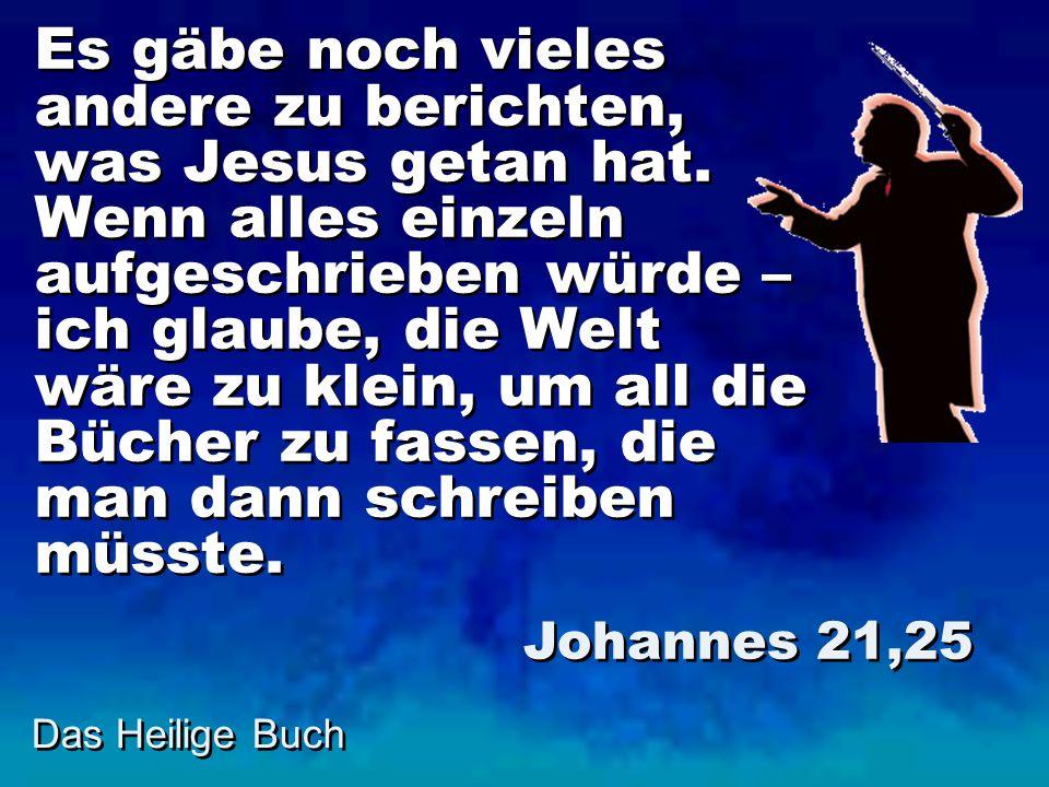 Es gäbe noch vieles andere zu berichten, was Jesus getan hat. Wenn alles einzeln aufgeschrieben würde – ich glaube, die Welt wäre zu klein, um all die
