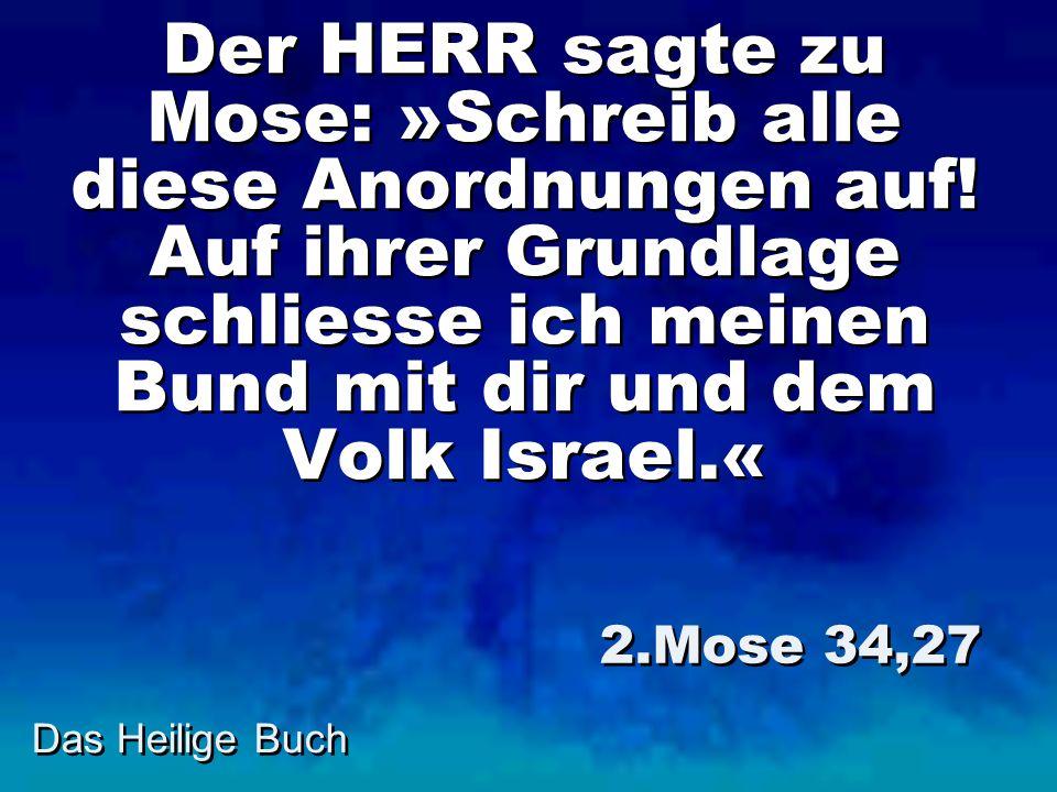 Das Heilige Buch Der HERR sagte zu Mose: »Schreib alle diese Anordnungen auf! Auf ihrer Grundlage schliesse ich meinen Bund mit dir und dem Volk Israe