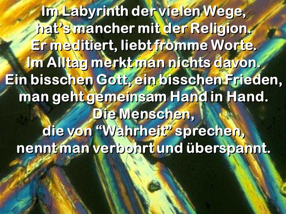 Im Labyrinth der vielen Wege, hats mancher mit der Religion. Er meditiert, liebt fromme Worte. Im Alltag merkt man nichts davon. Ein bisschen Gott, ei