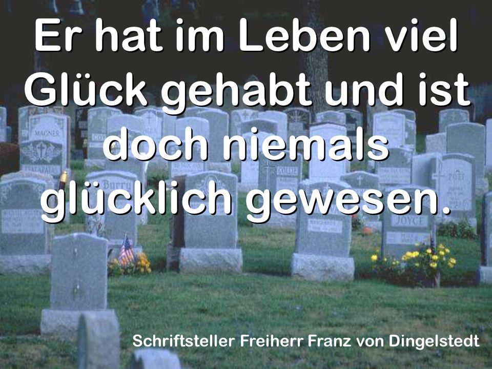 Er hat im Leben viel Glück gehabt und ist doch niemals glücklich gewesen. Schriftsteller Freiherr Franz von Dingelstedt