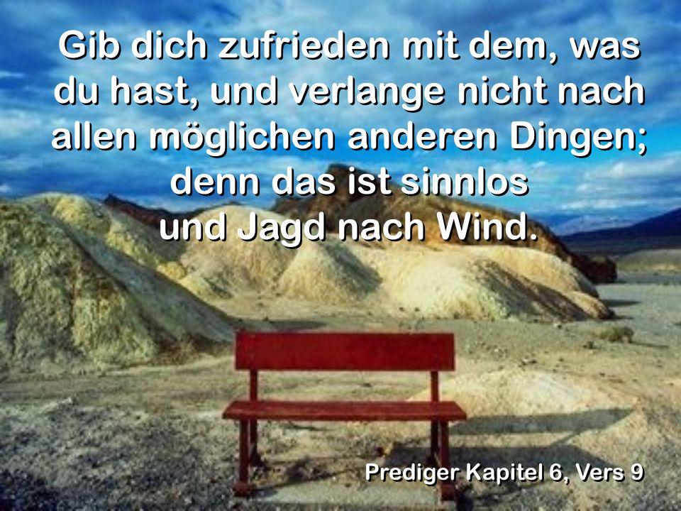 Gib dich zufrieden mit dem, was du hast, und verlange nicht nach allen möglichen anderen Dingen; denn das ist sinnlos und Jagd nach Wind.