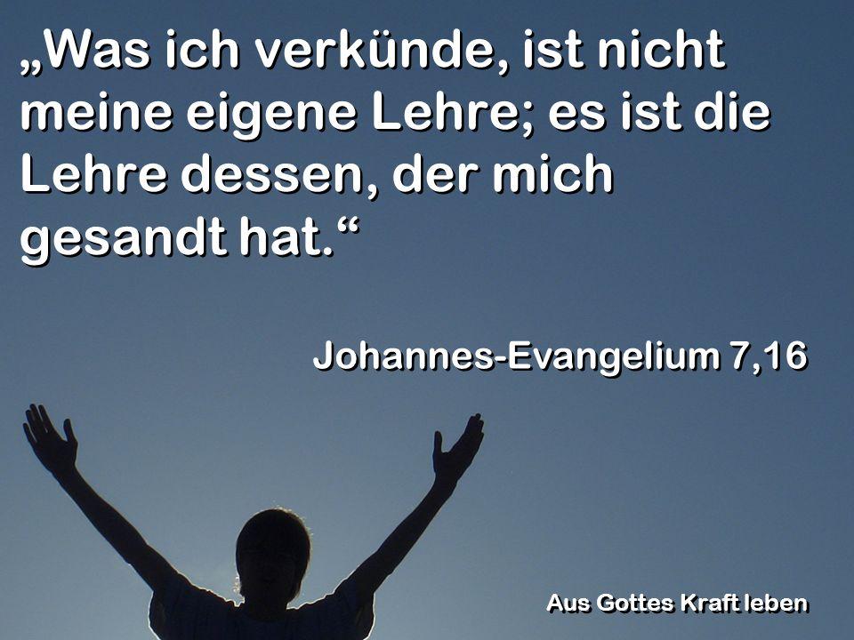 Was ich verkünde, ist nicht meine eigene Lehre; es ist die Lehre dessen, der mich gesandt hat. Johannes-Evangelium 7,16 Aus Gottes Kraft leben