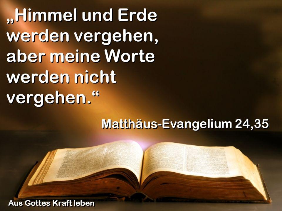 Himmel und Erde werden vergehen, aber meine Worte werden nicht vergehen. Matthäus-Evangelium 24,35 Aus Gottes Kraft leben