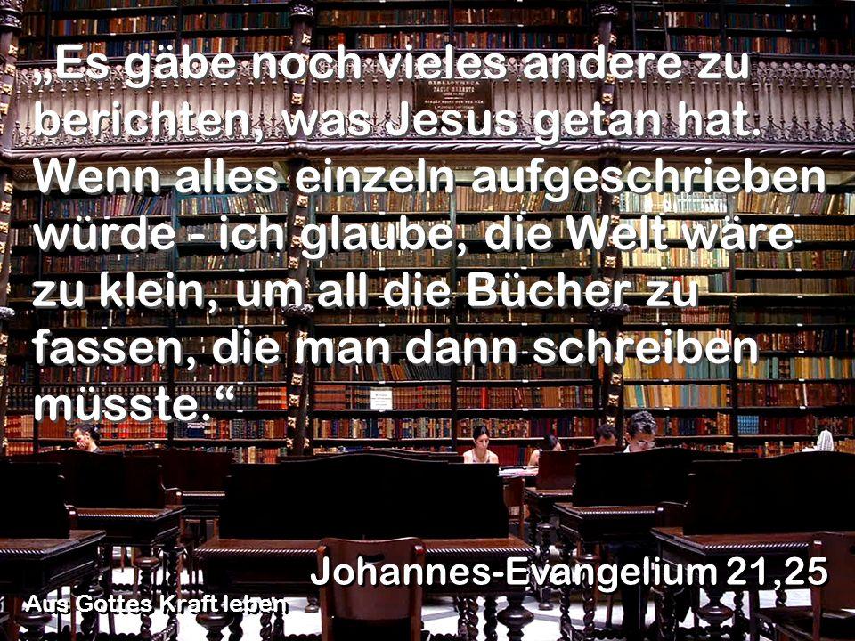 Es gäbe noch vieles andere zu berichten, was Jesus getan hat. Wenn alles einzeln aufgeschrieben würde - ich glaube, die Welt wäre zu klein, um all die