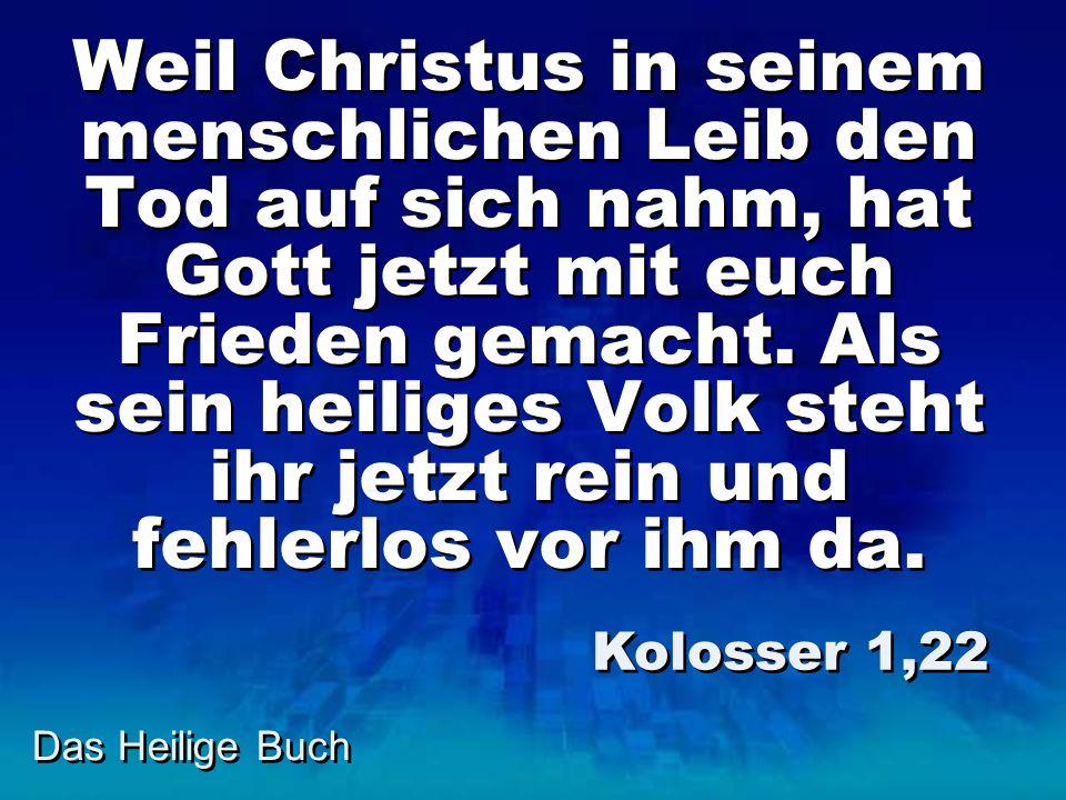 Das Heilige Buch Weil Christus in seinem menschlichen Leib den Tod auf sich nahm, hat Gott jetzt mit euch Frieden gemacht. Als sein heiliges Volk steh