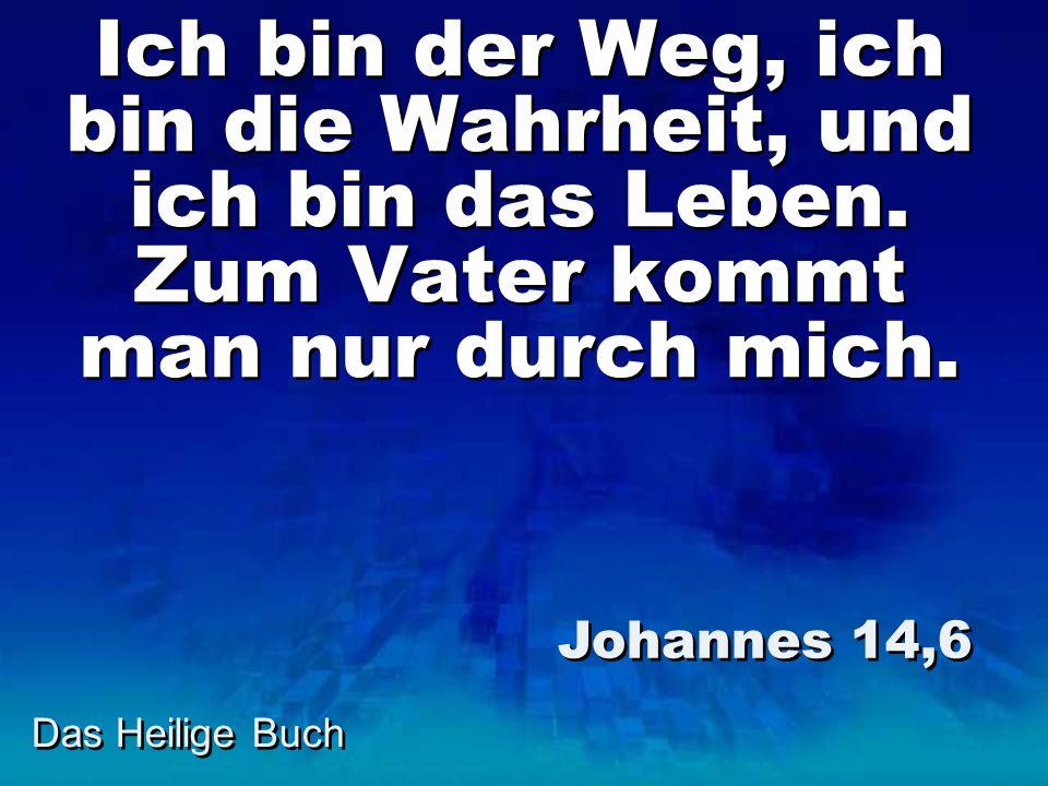 Das Heilige Buch Ich bin der Weg, ich bin die Wahrheit, und ich bin das Leben. Zum Vater kommt man nur durch mich. Johannes 14,6