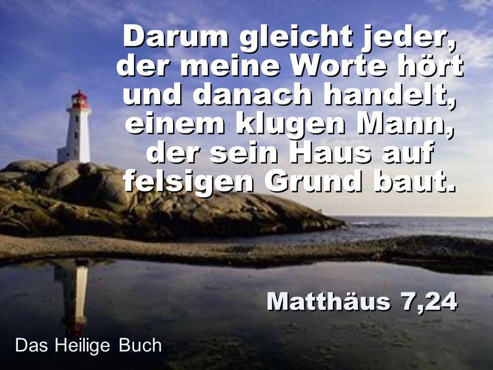 Darum gleicht jeder, der meine Worte hört und danach handelt, einem klugen Mann, der sein Haus auf felsigen Grund baut. Matthäus 7,24