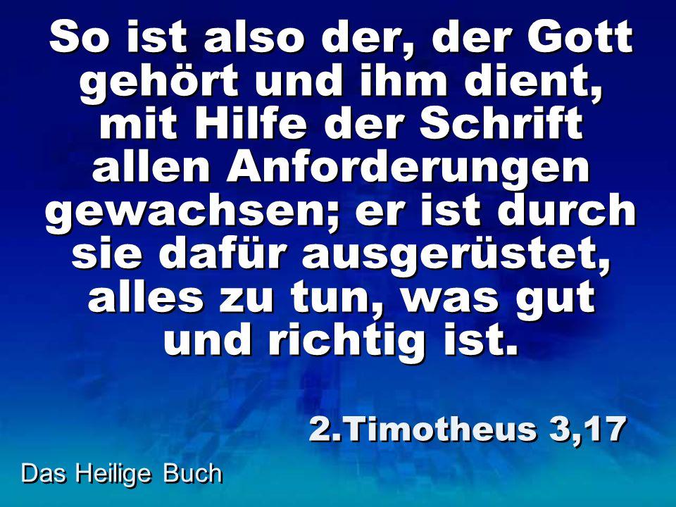 Das Heilige Buch So ist also der, der Gott gehört und ihm dient, mit Hilfe der Schrift allen Anforderungen gewachsen; er ist durch sie dafür ausgerüstet, alles zu tun, was gut und richtig ist.