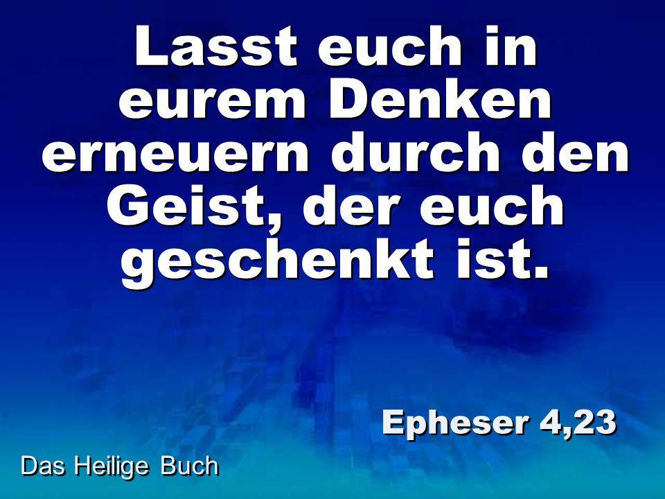 Das Heilige Buch Lasst euch in eurem Denken erneuern durch den Geist, der euch geschenkt ist. Epheser 4,23