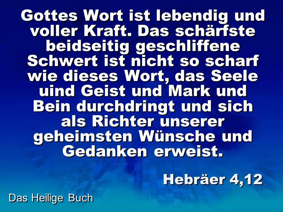 Das Heilige Buch Gottes Wort ist lebendig und voller Kraft. Das schärfste beidseitig geschliffene Schwert ist nicht so scharf wie dieses Wort, das See