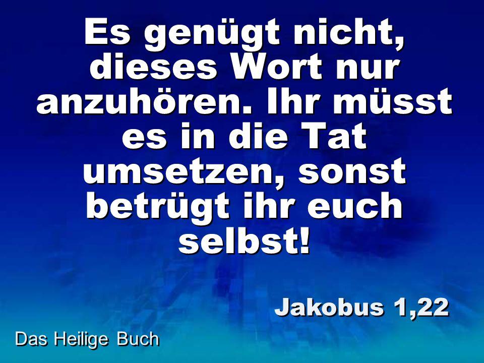 Das Heilige Buch Es genügt nicht, dieses Wort nur anzuhören. Ihr müsst es in die Tat umsetzen, sonst betrügt ihr euch selbst! Jakobus 1,22
