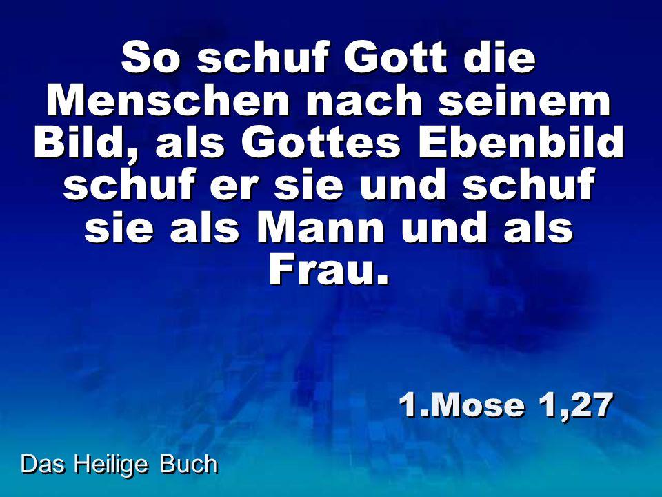Das Heilige Buch So schuf Gott die Menschen nach seinem Bild, als Gottes Ebenbild schuf er sie und schuf sie als Mann und als Frau. 1.Mose 1,27