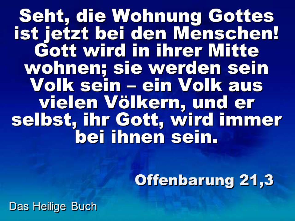 Das Heilige Buch Seht, die Wohnung Gottes ist jetzt bei den Menschen! Gott wird in ihrer Mitte wohnen; sie werden sein Volk sein – ein Volk aus vielen