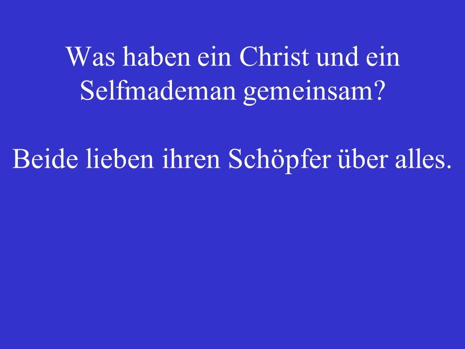 Was haben ein Christ und ein Selfmademan gemeinsam? Beide lieben ihren Schöpfer über alles.