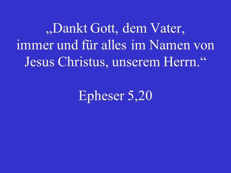 Dankt Gott, dem Vater, immer und für alles im Namen von Jesus Christus, unserem Herrn. Epheser 5,20