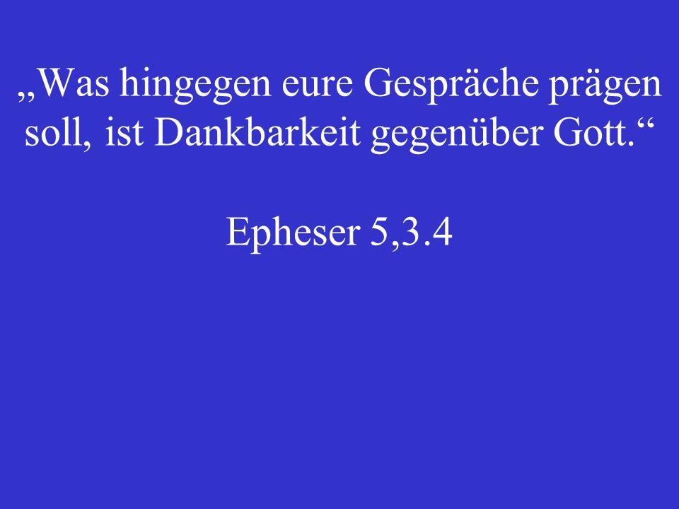 Was hingegen eure Gespräche prägen soll, ist Dankbarkeit gegenüber Gott. Epheser 5,3.4