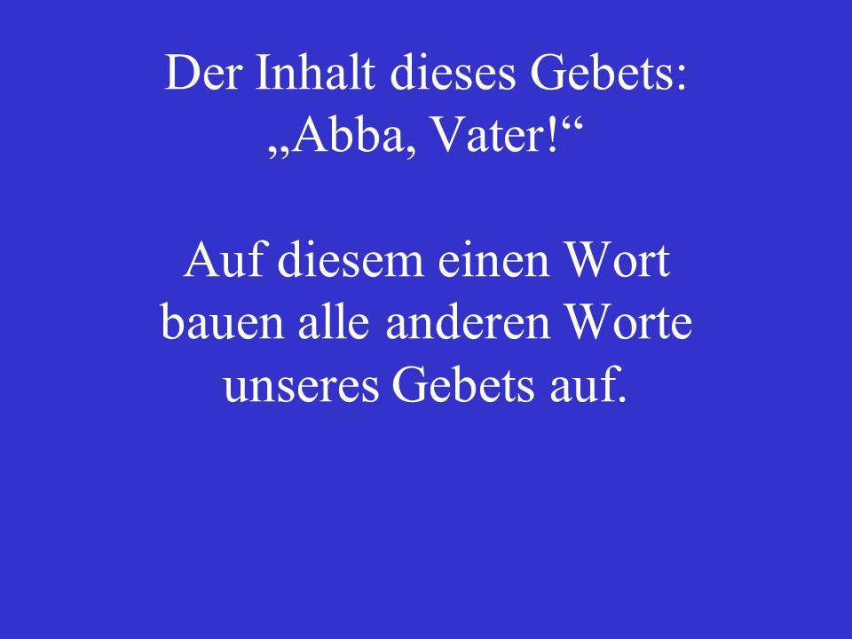 Der Inhalt dieses Gebets: Abba, Vater.
