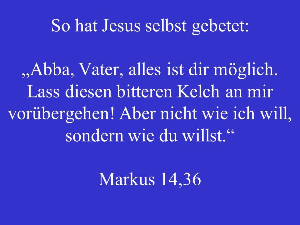 So hat Jesus selbst gebetet: Abba, Vater, alles ist dir möglich.