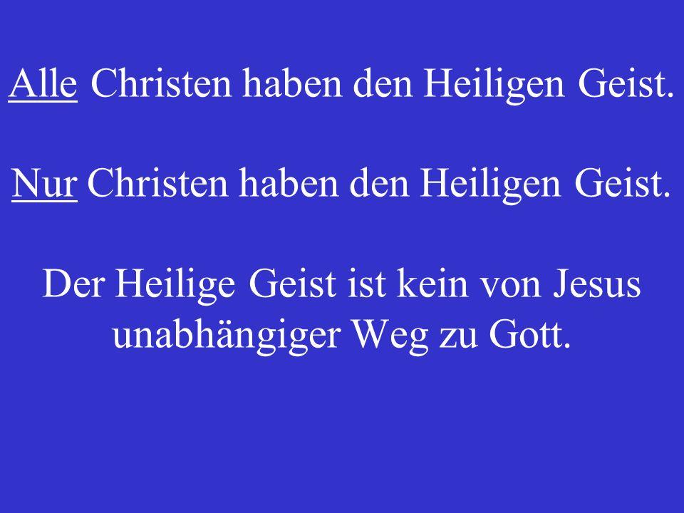 Alle Christen haben den Heiligen Geist.Nur Christen haben den Heiligen Geist.