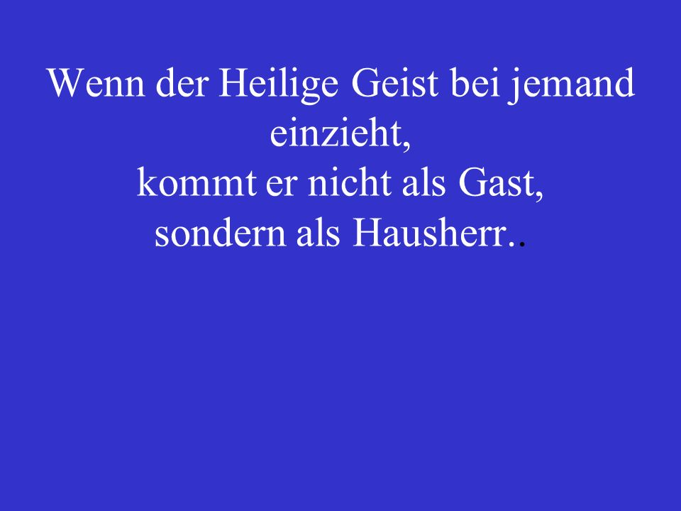 Wenn der Heilige Geist bei jemand einzieht, kommt er nicht als Gast, sondern als Hausherr..
