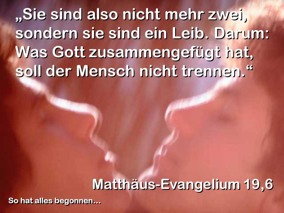Sie sind also nicht mehr zwei, sondern sie sind ein Leib. Darum: Was Gott zusammengefügt hat, soll der Mensch nicht trennen. Matthäus-Evangelium 19,6