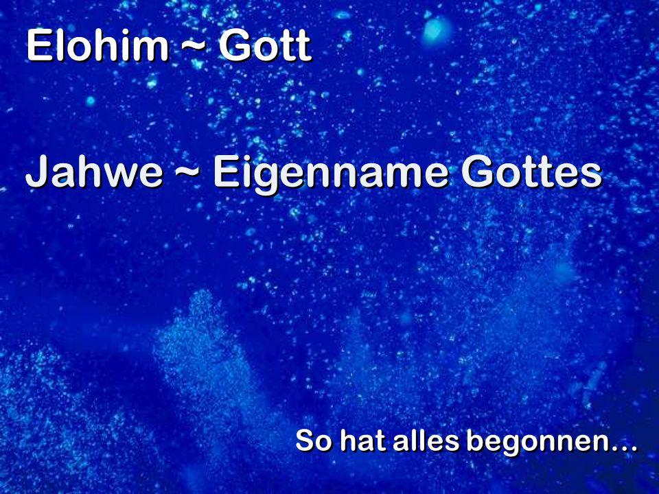 So hat alles begonnen… Elohim ~ Gott Jahwe ~ Eigenname Gottes Elohim ~ Gott Jahwe ~ Eigenname Gottes