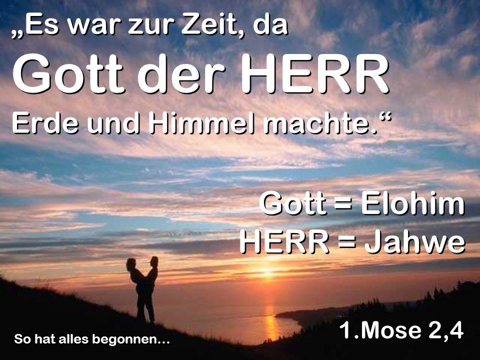 Es war zur Zeit, da Gott der HERR Erde und Himmel machte. 1.Mose 2,4 So hat alles begonnen… Gott = Elohim HERR = Jahwe