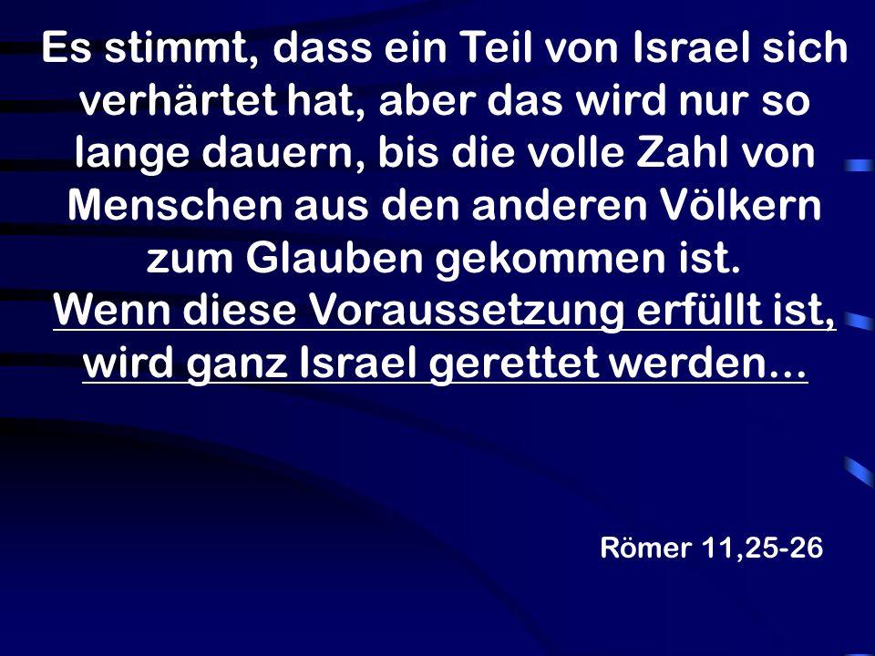 Römer 11,25-26 Es stimmt, dass ein Teil von Israel sich verhärtet hat, aber das wird nur so lange dauern, bis die volle Zahl von Menschen aus den anderen Völkern zum Glauben gekommen ist.
