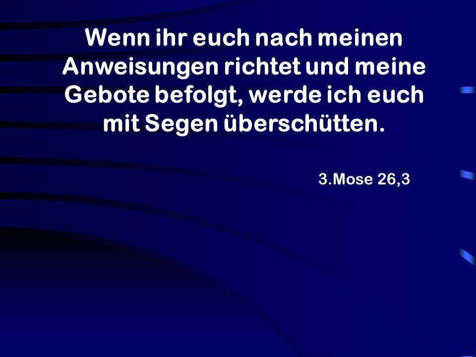 3.Mose 26,3 Wenn ihr euch nach meinen Anweisungen richtet und meine Gebote befolgt, werde ich euch mit Segen überschütten.