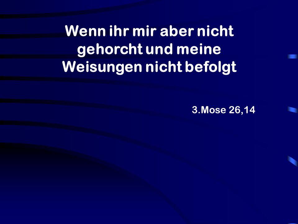 3.Mose 26,14 Wenn ihr mir aber nicht gehorcht und meine Weisungen nicht befolgt
