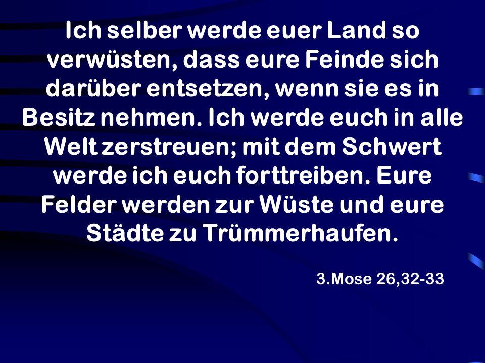 3.Mose 26,32-33 Ich selber werde euer Land so verwüsten, dass eure Feinde sich darüber entsetzen, wenn sie es in Besitz nehmen.
