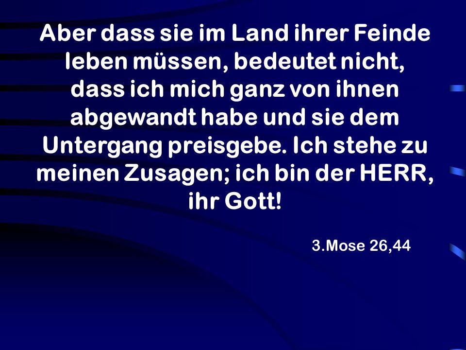 3.Mose 26,44 Aber dass sie im Land ihrer Feinde leben müssen, bedeutet nicht, dass ich mich ganz von ihnen abgewandt habe und sie dem Untergang preisgebe.
